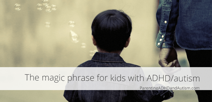 The magic phrase you need when parenting kids with ADHD or autism