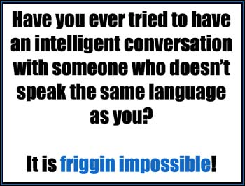 impossible to have an intelligent conversation when you don't speak the same language