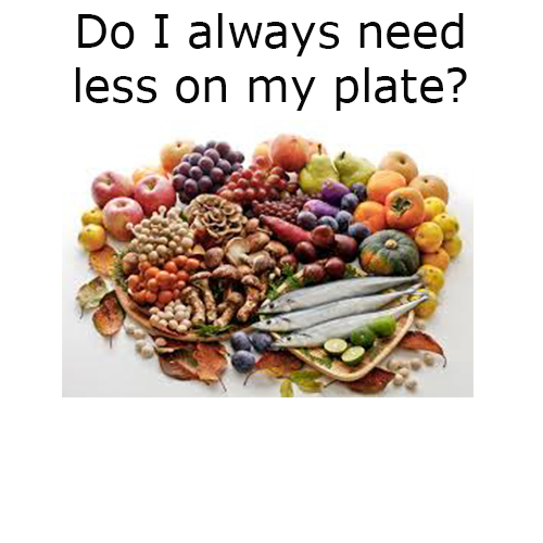 Do I always need less on my plate?