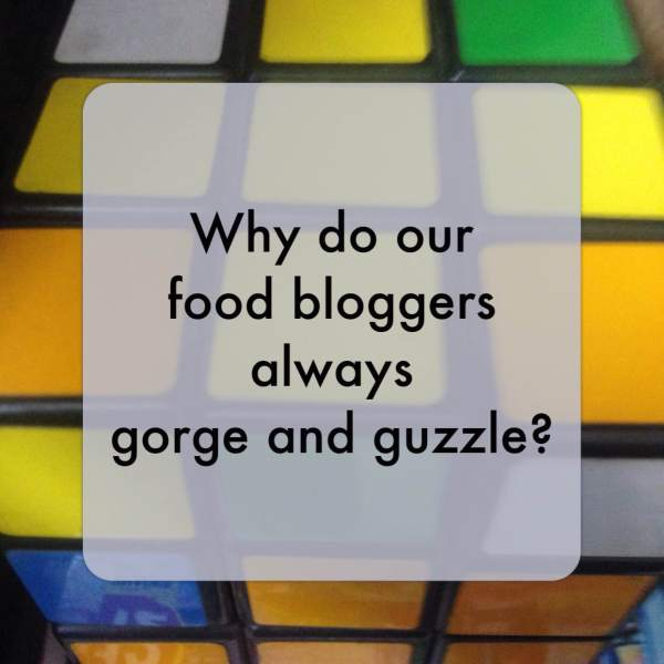 Yes, why do our food bloggers always 'gorge' and guzzle'?