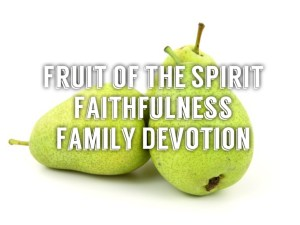 family devotion on fruit of the spirit faithfulness