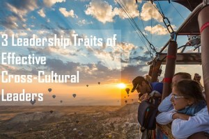 3 Leadership Traits of an Effective Cross-Cultural Leader