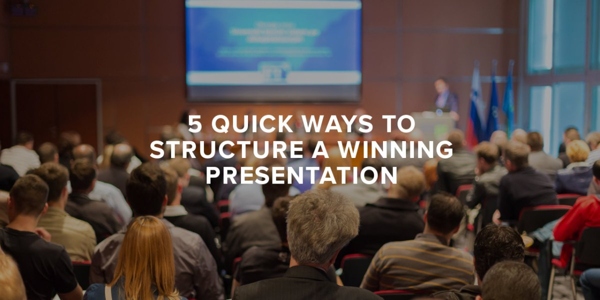 5 Quick Ways to Structure a Winning Presentation