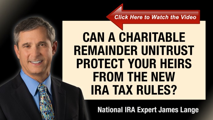 Can a Charitable Remainder Unitrust Protect Your Heirs From the New IRA Tax Rules James Lange
