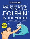 5 Very Good Reasons to Punch a Dolphin in the Mouth and Other Useful Guides