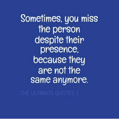 Sometimes You Miss the Person Despite Their Presence Because They Are Not the Same Anymore THE ...