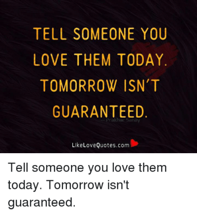 TELL SOMEONE YOU LOVE THEM TODAY TOMORROW ISN'T GUARANTEED Prakhan Sanay Like Love Quotescom ...