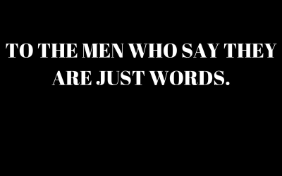 To the Men Who Say They Are Just Words