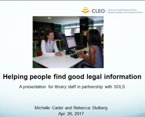 "This is a screenshot of the introduction page of a CLEO webinar on how to find good legal information. It reads ""Helping people find good legal information: A presentation  for library staff in partnership with SOLS"". ""SOLS"" is an acronym for the Southern Ontario Library Service. The training was conducted by CLEO's Michelle Cader and Rebecca Stulberg on April 26, 2017."