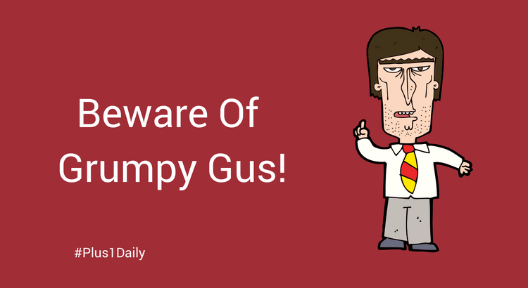 Beware Of The Grumpy Gus and Negative Nancies...