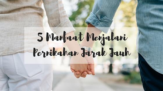 5 Manfaat Menjalani Pernikahan Jarak Jauh