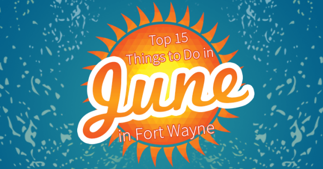 top 15 things to do in fort wayne in june 2016