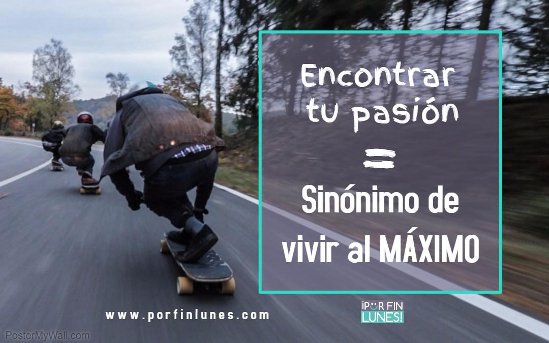 Encontrar tu pasión = sinónimo de vivir al máximo