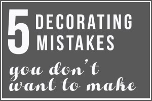 5 Decorating Mistakes You Don't Want to Make (PART 1)