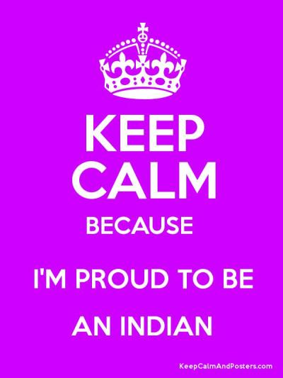 KEEP CALM BECAUSE I'M PROUD TO BE AN INDIAN - Keep Calm and Posters Generator, Maker For Free ...
