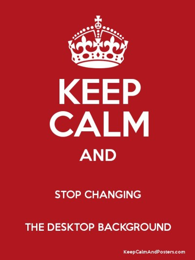 KEEP CALM AND STOP CHANGING THE DESKTOP BACKGROUND - Keep Calm and Posters Generator, Maker For ...