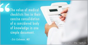 """""""The value of medical checklists lies in their concise consolidation of a considered body of knowledge in one simple document."""" -Eric Coleman, MD"""