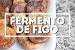Como se faz: Fermento Natural de Figos