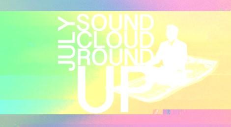 SOUNDCLOUD ROUNDUP: JULY