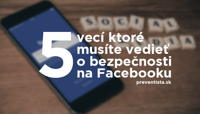 5 vecí ktoré by ste mali vedieť o bezpečnosti na Facebooku!