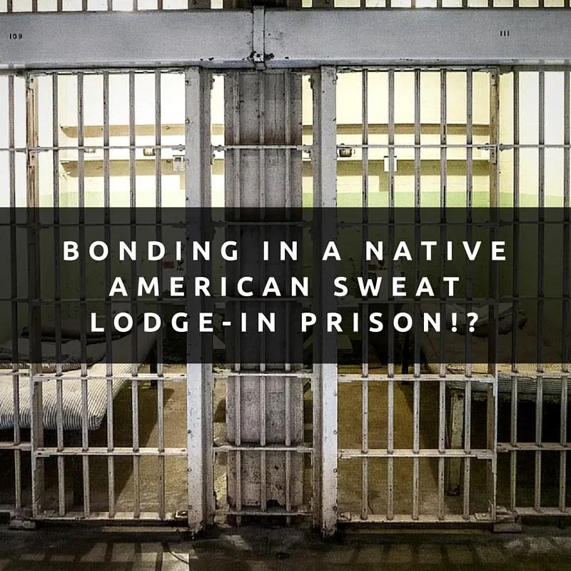 Bonding In A Native American Sweat Lodge — in Prison!?