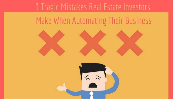3 Tragic Mistakes Real Estate Investors Make When Automating Their Business