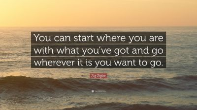 """Zig Ziglar Quote: """"You can start where you are with what you've got and go wherever it is you ..."""