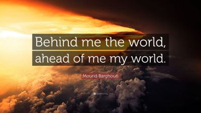 """Mourid Barghouti Quote: """"Behind me the world, ahead of me my world."""" (10 wallpapers) - Quotefancy"""