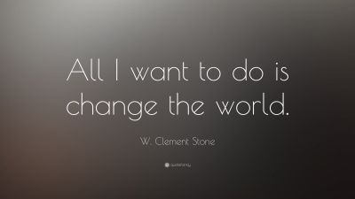 """W. Clement Stone Quote: """"All I want to do is change the world."""" (16 wallpapers) - Quotefancy"""