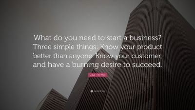 """Dave Thomas Quote: """"What do you need to start a business? Three simple things: Know your product ..."""