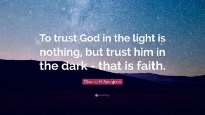 """Charles H. Spurgeon Quote: """"To trust God in the light is nothing, but trust him in the dark ..."""