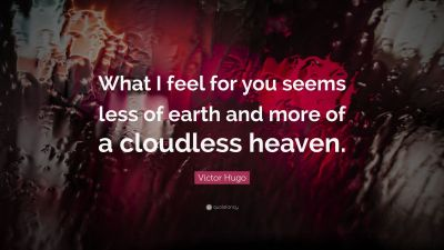 """Victor Hugo Quote: """"What I feel for you seems less of earth and more of a cloudless heaven."""" (19 ..."""