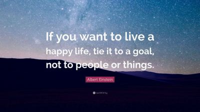 """Albert Einstein Quote: """"If you want to live a happy life, tie it to a goal, not to people or ..."""