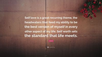 "Jewel Quote: ""Self love is a great recurring theme, the headwaters that feed my ability to be ..."