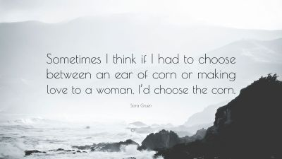 """Sara Gruen Quote: """"Sometimes I think if I had to choose between an ear of corn or making love to ..."""