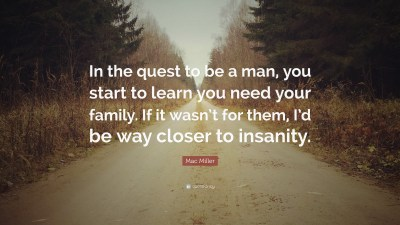 """Mac Miller Quote: """"In the quest to be a man, you start to learn you need your family. If it wasn ..."""