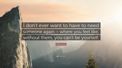 """Miley Cyrus Quote: """"I don't ever want to have to need someone again – where you feel like ..."""