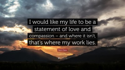 """Ram Dass Quote: """"I would like my life to be a statement of love and compassion – and where it ..."""