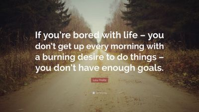 """Lou Holtz Quote: """"If you're bored with life – you don't get up every morning with a burning ..."""