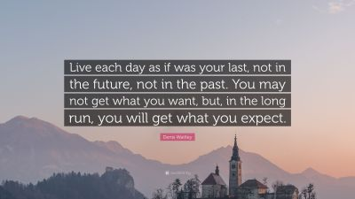 "Denis Waitley Quote: ""Live each day as if was your last, not in the future, not in the past. You ..."