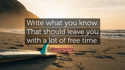 """Howard Nemerov Quote: """"Write what you know. That should leave you with a lot of free time."""" (17 ..."""