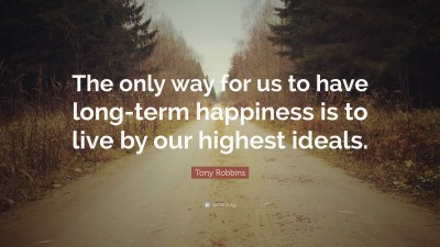 """Tony Robbins Quote: """"The only way for us to have long-term happiness is to live by our highest ..."""