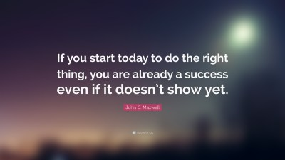 "John C. Maxwell Quote: ""If you start today to do the right thing, you are already a success even ..."