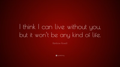 """Rainbow Rowell Quote: """"I think I can live without you, but it won't be any kind of life."""" (10 ..."""