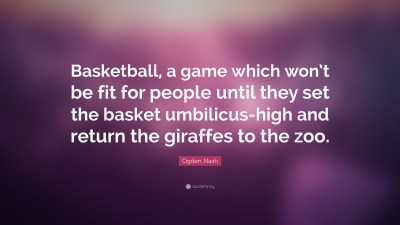 """Ogden Nash Quote: """"Basketball, a game which won't be fit for people until they set the basket ..."""