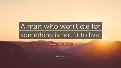 "Martin Luther King Jr. Quote: ""A man who won't die for something is not fit to live."" (20 ..."