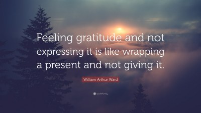 "William Arthur Ward Quote: ""Feeling gratitude and not expressing it is like wrapping a present ..."