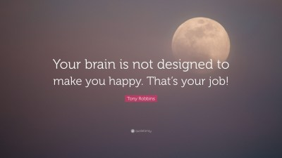 "Tony Robbins Quote: ""Your brain is not designed to make you happy. That's your job!"" (10 ..."