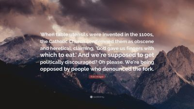 """Robin Morgan Quote: """"When table utensils were invented in the 1100s, the Catholic Church ..."""