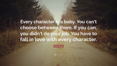 "Jim Carrey Quote: ""Every character is a baby. You can't choose between them. If you can, you ..."